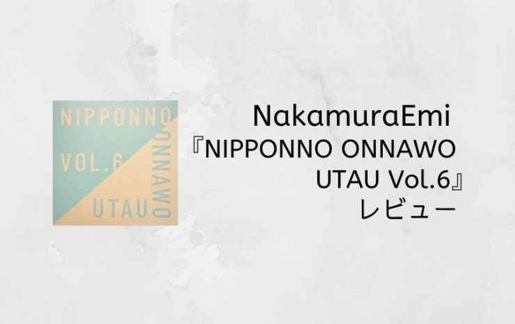 NakamuraEmi『NIPPONNO ONNAWO UTAU Vol.6』レビュー