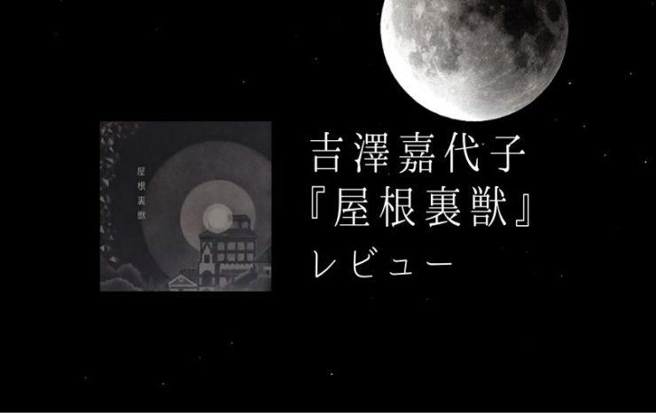吉澤嘉代子『屋根裏獣』レビュー